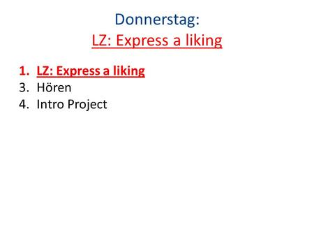 Donnerstag: LZ: Express a liking 1.LZ: Express a liking 3.Hören 4.Intro Project.