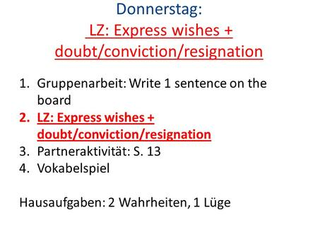Donnerstag: LZ: Express wishes + doubt/conviction/resignation 1.Gruppenarbeit: Write 1 sentence on the board 2.LZ: Express wishes + doubt/conviction/resignation.