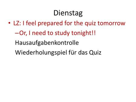 Dienstag LZ: I feel prepared for the quiz tomorrow – Or, I need to study tonight!! Hausaufgabenkontrolle Wiederholungspiel für das Quiz.