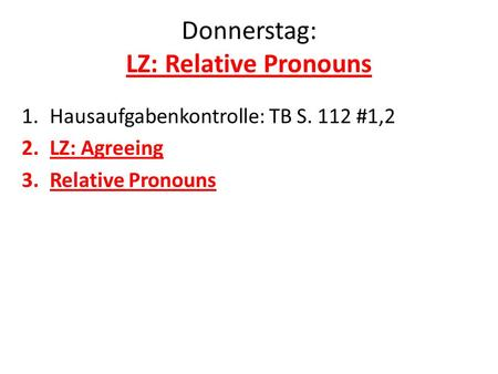 Donnerstag: LZ: Relative Pronouns 1.Hausaufgabenkontrolle: TB S. 112 #1,2 2.LZ: Agreeing 3.Relative Pronouns.