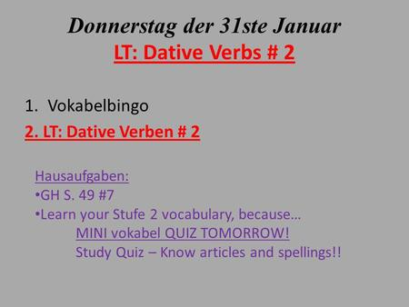 Donnerstag der 31ste Januar LT: Dative Verbs # 2 1.Vokabelbingo 2. LT: Dative Verben # 2 Hausaufgaben: GH S. 49 #7 Learn your Stufe 2 vocabulary, because…