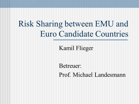 Risk Sharing between EMU and Euro Candidate Countries Kamil Flieger Betreuer: Prof. Michael Landesmann.