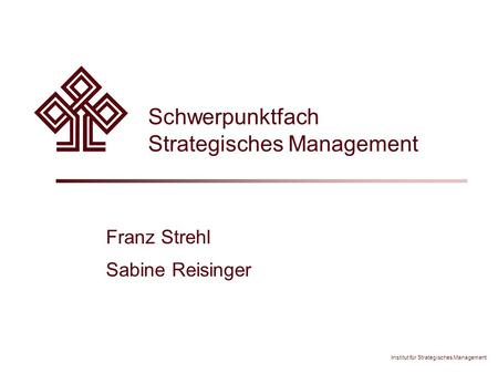 Institut für Strategisches Management Schwerpunktfach Strategisches Management Franz Strehl Sabine Reisinger.