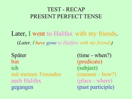 TEST - RECAP PRESENT PERFECT TENSE Later, I went to Halifax with my friends. (Later, I have gone to Halifax with my friends) Später(time - when?) bin (predicate)