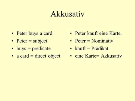 Akkusativ Peter buys a card Peter = subject buys = predicate a card = direct object Peter kauft eine Karte. Peter = Nominativ kauft = Prädikat eine Karte=