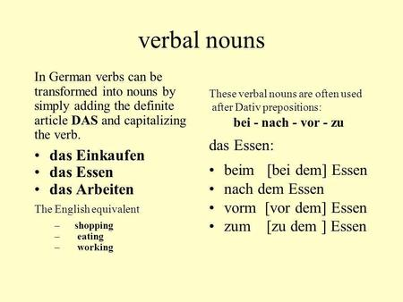 Verbal nouns In German verbs can be transformed into nouns by simply adding the definite article DAS and capitalizing the verb. das Einkaufen das Essen.