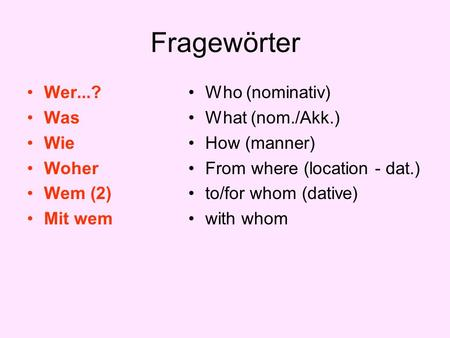 Fragewörter Wer...? Was Wie Woher Wem (2) Mit wem Who (nominativ) What (nom./Akk.) How (manner) From where (location - dat.) to/for whom (dative) with.