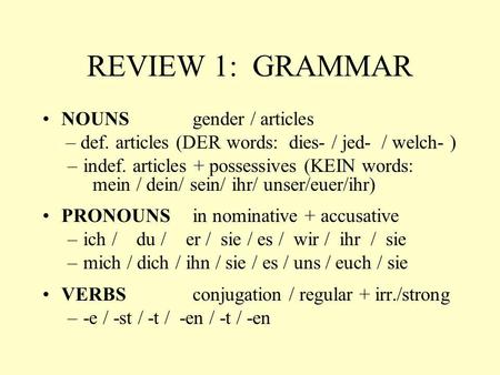 REVIEW 1: GRAMMAR NOUNS gender / articles – def. articles (DER words: dies- / jed- / welch- ) –indef. articles + possessives (KEIN words: mein / dein/