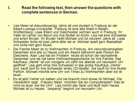 I.Read the following text, then answer the questions with complete sentences in German. Lisa Meier ist dreiundzwanzig Jahre alt und studiert in Freiburg.