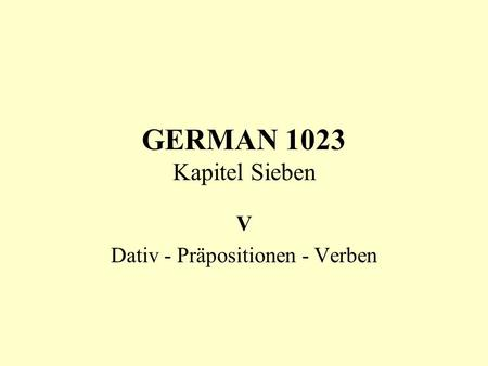 GERMAN 1023 Kapitel Sieben V Dativ - Präpositionen - Verben.