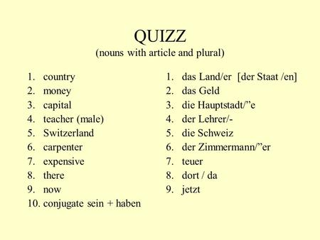 QUIZZ (nouns with article and plural) 1.country 2.money 3.capital 4.teacher (male) 5.Switzerland 6.carpenter 7.expensive 8.there 9.now 10.conjugate sein.