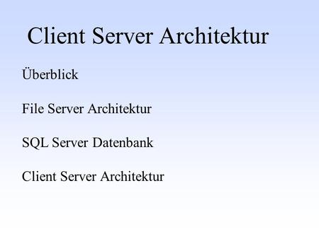 Client Server Architektur Überblick File Server Architektur SQL Server Datenbank Client Server Architektur.