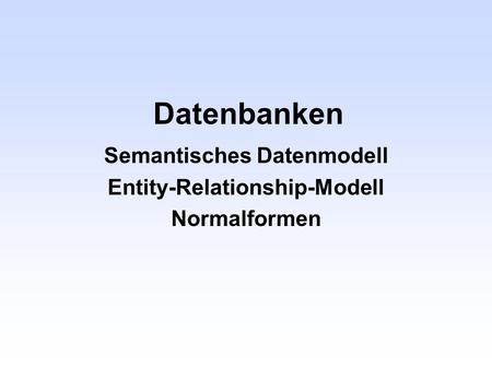 Datenbanken Semantisches Datenmodell Entity-Relationship-Modell Normalformen.