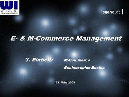 E- & M-Commerce Management 21. März 2001 legend.at 3. Einheit: M-Commerce Businessplan Basics.