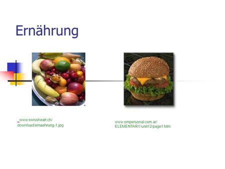 Ernährung www.ompersonal.com.ar/ ELEMENTARY/unit12/page1.htm www.swissheart.ch/ download/ernaehrung-1.jpg.