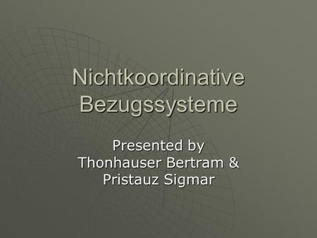 Nichtkoordinative Bezugssysteme Presented by Thonhauser Bertram & Pristauz Sigmar.