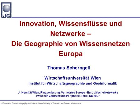 © Institute for Economic Geography & GIScience, Vienna University of Economics and Business Administration Innovation, Wissensflüsse und Netzwerke – Die.