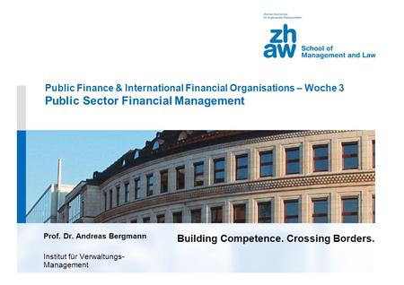 Building Competence. Crossing Borders. Public Finance & International Financial Organisations – Woche 3 Public Sector Financial Management Prof. Dr. Andreas.