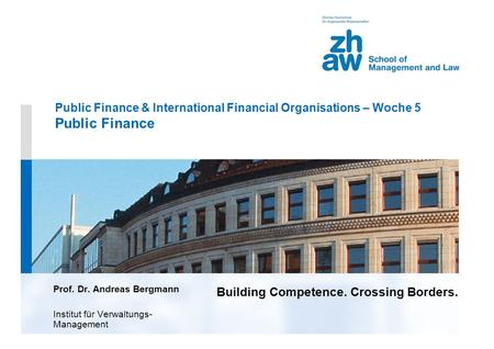 Building Competence. Crossing Borders. Public Finance & International Financial Organisations – Woche 5 Public Finance Prof. Dr. Andreas Bergmann Institut.
