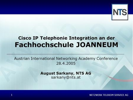 NETZWERK TELEKOM SERVICE AG 1 Cisco IP Telephonie Integration an der Fachhochschule JOANNEUM Austrian International Networking Academy Conference 28.4.2005.