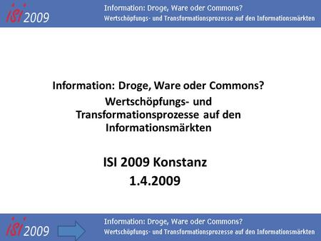 Towards a commons-based information society Information: Droge, Ware oder Commons? Wertschöpfungs- und Transformationsprozesse auf den Informationsmärkten.