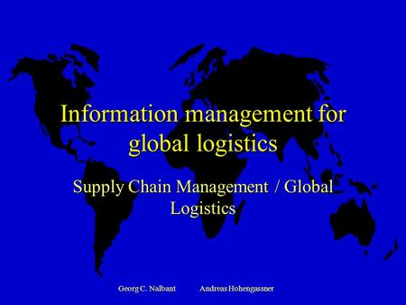 Georg C. NalbantAndreas Hohengassner Information management for global logistics Supply Chain Management / Global Logistics.