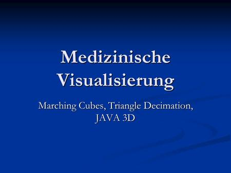 Medizinische Visualisierung Marching Cubes, Triangle Decimation, JAVA 3D.