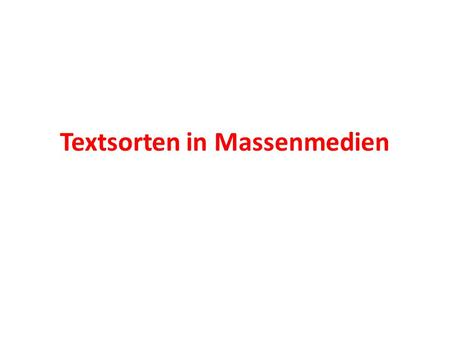 Textsorten in Massenmedien. Definition der Textsorte: Textsorten – nach der kommunikationsorientierten Text- Konzeption: Sprachhandlungsschemata, die.