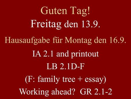 Guten Tag! Freitag den 13.9. Hausaufgabe für Montag den 16.9. IA 2.1 and printout LB 2.1D-F (F: family tree + essay) Working ahead? GR 2.1-2.