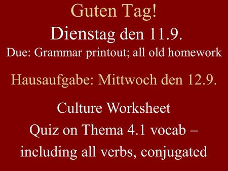 Guten Tag! Diens tag den 11.9. Due: Grammar printout; all old homework Hausaufgabe: Mittwoch den 12.9. Culture Worksheet Quiz on Thema 4.1 vocab – including.