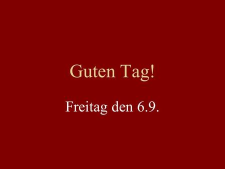 Guten Tag! Freitag den 6.9.. Ask a Doktor Syllabus? Quizzes? Grades? Am I in the right course?