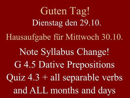 Guten Tag! Dienstag den 29.10. Hausaufgabe für Mittwoch 30.10. Note Syllabus Change! G 4.5 Dative Prepositions Quiz 4.3 + all separable verbs and ALL months.
