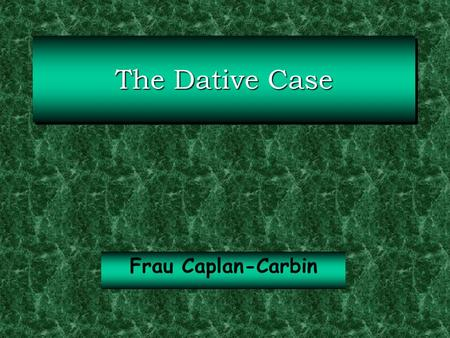 The Dative Case Frau Caplan-Carbin. The Dative Case The dative case signals the indirect object that receives the effects of the verb action indirectly.