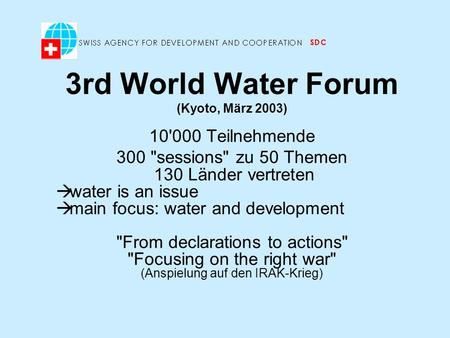 3rd World Water Forum (Kyoto, März 2003) 10'000 Teilnehmende 300 sessions zu 50 Themen 130 Länder vertreten water is an issue main focus: water and development.