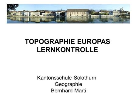 Kantonsschule Solothurn Geographie Bernhard Marti TOPOGRAPHIE EUROPAS LERNKONTROLLE.