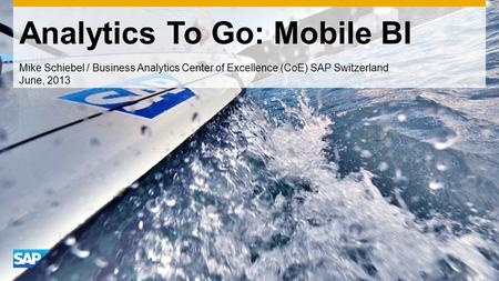Analytics To Go: Mobile BI Mike Schiebel / Business Analytics Center of Excellence (CoE) SAP Switzerland June, 2013.