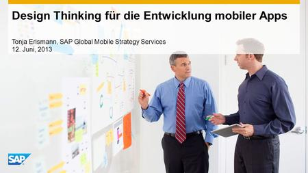 Design Thinking für die Entwicklung mobiler Apps Tonja Erismann, SAP Global Mobile Strategy Services 12. Juni, 2013.