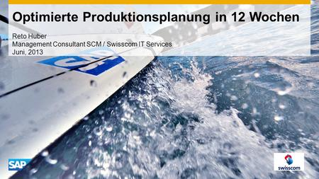 Optimierte Produktionsplanung in 12 Wochen Reto Huber Management Consultant SCM / Swisscom IT Services Juni, 2013.
