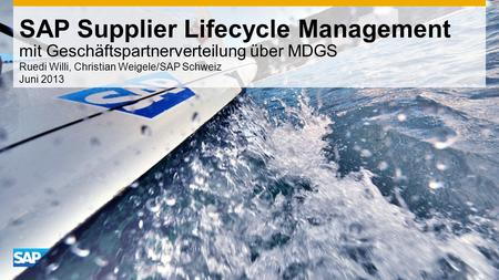 SAP Supplier Lifecycle Management mit Geschäftspartnerverteilung über MDGS Ruedi Willi, Christian Weigele/SAP Schweiz Juni 2013.