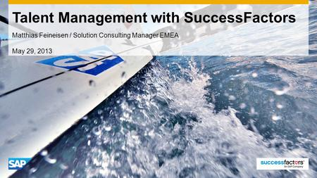 Talent Management with SuccessFactors Matthias Feineisen / Solution Consulting Manager EMEA May 29, 2013.