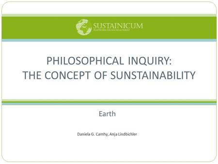 Earth Daniela G. Camhy, Anja Lindbichler PHILOSOPHICAL INQUIRY: THE CONCEPT OF SUNSTAINABILITY.