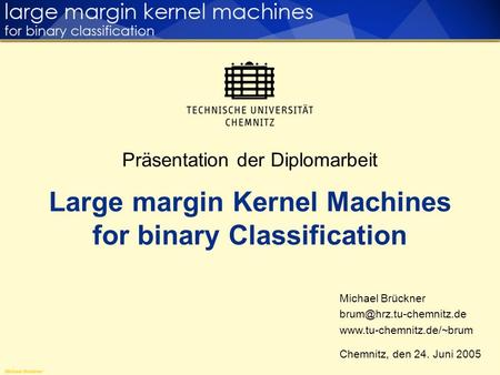 Präsentation der Diplomarbeit Large margin Kernel Machines for binary Classification Michael Brückner