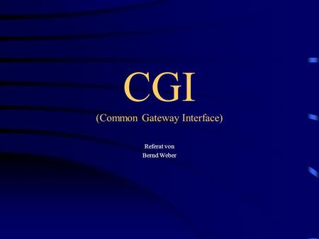 CGI (Common Gateway Interface) Referat von Bernd Weber.