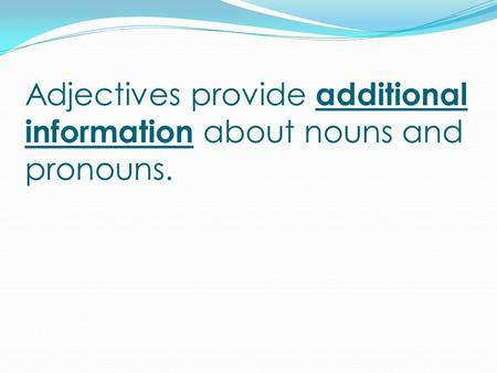 Adjectives provide additional information about nouns and pronouns.