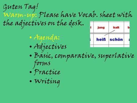 Guten Tag! Warm-up: Please have Vocab. sheet with the adjectives on the desk. Agenda: Adjectives Basic, comparative, superlative forms Practice Writing.