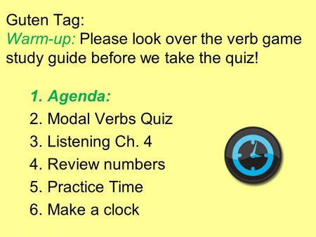 Guten Tag: Warm-up: Please look over the verb game study guide before we take the quiz! 1.Agenda: 2.Modal Verbs Quiz 3.Listening Ch. 4 4.Review numbers.