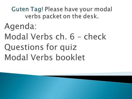 Agenda: Modal Verbs ch. 6 – check Questions for quiz Modal Verbs booklet.