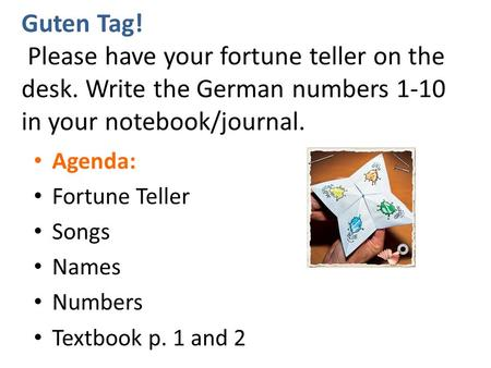 Guten Tag! Please have your fortune teller on the desk. Write the German numbers 1-10 in your notebook/journal. Agenda: Fortune Teller Songs Names Numbers.