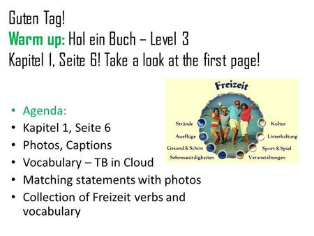Guten Tag! Warm up: Hol ein Buch – Level 3 Kapitel 1, Seite 6! Take a look at the first page! Agenda: Kapitel 1, Seite 6 Photos, Captions Vocabulary –