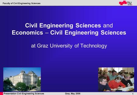Presentation Civil Engineering Sciences Faculty of Civil Engineering Sciences Graz, May 2006 1 Civil Engineering Sciences and Economics – Civil Engineering.